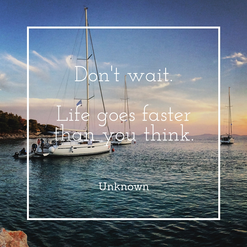 Quote: Don't wait. Life goes faster than you think.