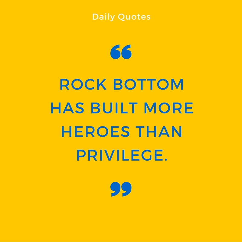 Rock bottom has built more heroes than privilege.