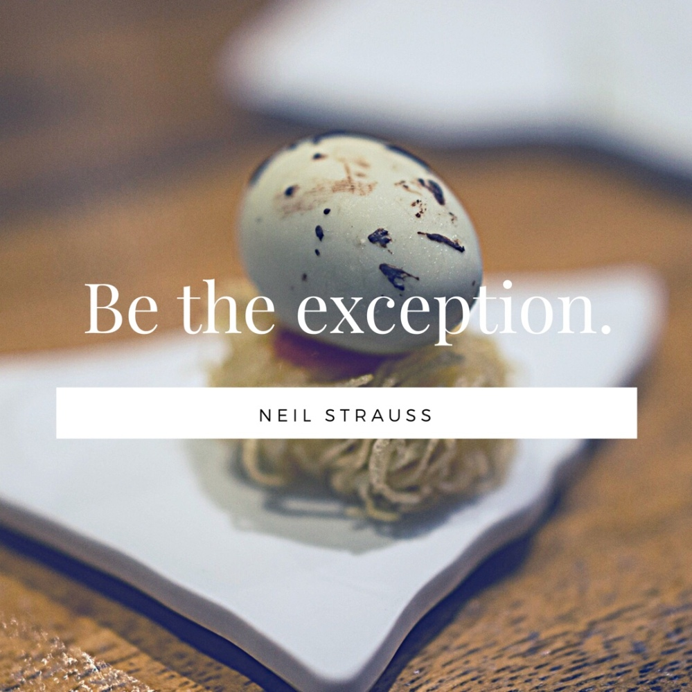 Be the exception. -Neil Strauss